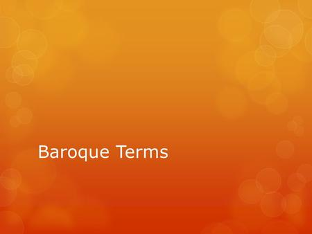 Baroque Terms. General Form Terms  Chorale – Movement for choir with slow steady tempo – often moves in crotchets.  Pasacaglia – slow stately dance.