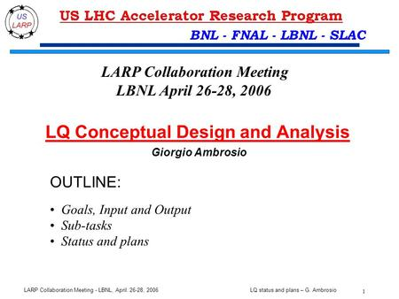 LQ status and plans – G. Ambrosio 1 LARP Collaboration Meeting - LBNL, April. 26-28, 2006 BNL - FNAL - LBNL - SLAC OUTLINE: Goals, Input and Output Sub-tasks.
