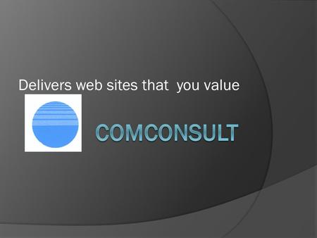 Delivers web sites that you value. Comconsult Comconsult is your independent web adviser working with your contractors or recommending reliable people.