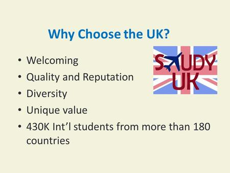 Why Choose the UK? Welcoming Quality and Reputation Diversity Unique value 430K Int'l students from more than 180 countries.