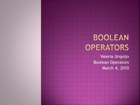 Valeria Urquijo Boolean Operators March 4, 2010.  You will see  Boolean Creator  Operators  Or Operator  And Operator  Not Operator  Tips  Credits.
