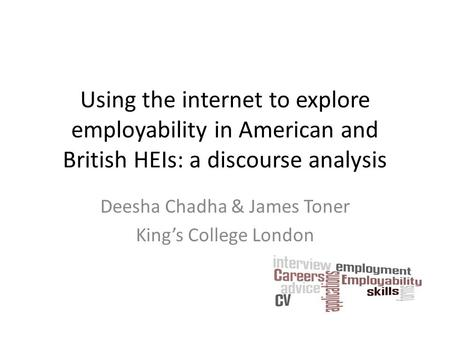 Using the internet to explore employability in American and British HEIs: a discourse analysis Deesha Chadha & James Toner King's College London.