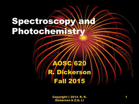 Copyright © 2014 R. R. Dickerson & Z.Q. Li 1 Spectroscopy and Photochemistry AOSC 620 R. Dickerson Fall 2015.