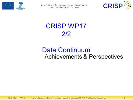 CRISP WP17 2/2 Data Continuum Achievements & Perspectives 18th March 2013Jean-François Perrin - Institut Laue Langevin - CRISP 2nd Annual Meeting1.