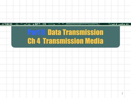 1 Part II Data Transmission Ch 4 Transmission Media.