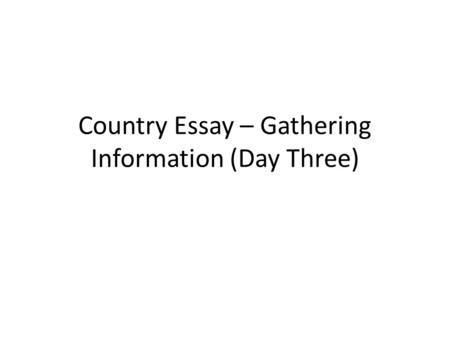 Country Essay – Gathering Information (Day Three).