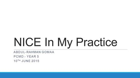NICE In My Practice ABDUL-RAHMAN GOMAA PCMD - YEAR 5 10 TH JUNE 2015.
