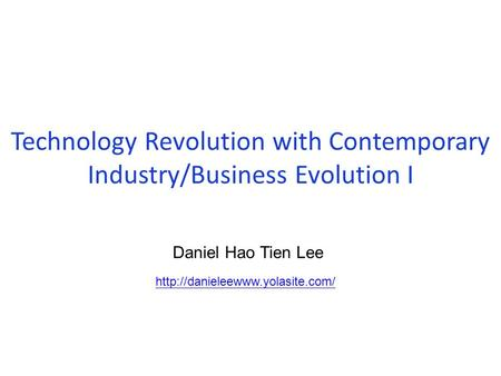 Technology Revolution with Contemporary Industry/Business Evolution I  Daniel Hao Tien Lee.