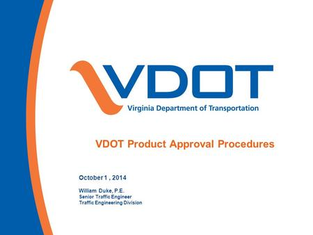 October 1, 2014 William Duke, P.E. Senior Traffic Engineer Traffic Engineering Division VDOT Product Approval Procedures.