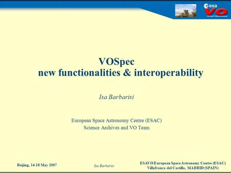 ESAVO/European Space Astronomy Centre (ESAC) Villafranca del Castillo, MADRID (SPAIN) Isa Barbarisi Beijing, 14-18 May 2007 VOSpec new functionalities.