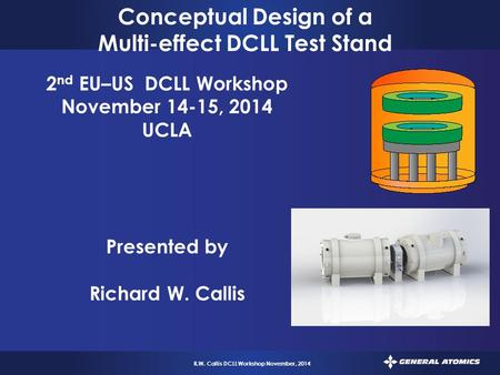1 R.W. Callis DCLL Workshop November, 2014 Conceptual Design of a Multi-effect DCLL Test Stand 2 nd EU–US DCLL Workshop November 14-15, 2014 UCLA Presented.