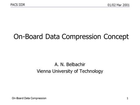 PACS IIDR 01/02 Mar 2001 On-Board Data Compression1 On-Board Data Compression Concept A. N. Belbachir Vienna University of Technology.