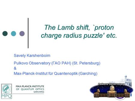 The Lamb shift, `proton charge radius puzzle' etc. Savely Karshenboim Pulkovo Observatory (ГАО РАН) (St. Petersburg) & Max-Planck-Institut für Quantenoptik.