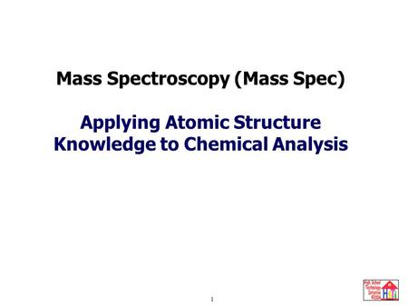 Mass Spectroscopy 1 Mass Spectroscopy (Mass Spec) Applying Atomic Structure Knowledge to Chemical Analysis.