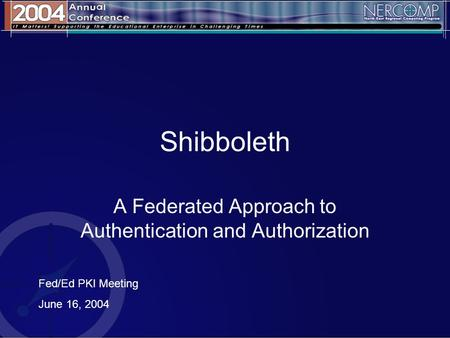 Shibboleth A Federated Approach to Authentication and Authorization Fed/Ed PKI Meeting June 16, 2004.