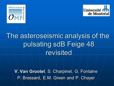 The asteroseismic analysis of the pulsating sdB Feige 48 revisited V. Van Grootel, S. Charpinet, G. Fontaine P. Brassard, E.M. Green and P. Chayer.