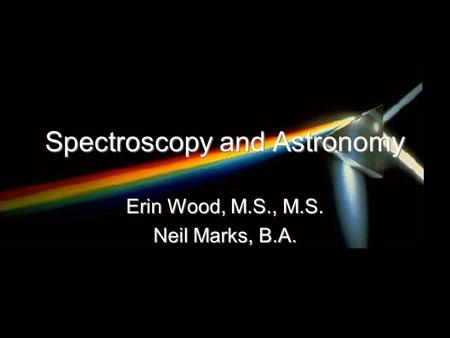 Spectroscopy and Astronomy Erin Wood, M.S., M.S. Neil Marks, B.A.