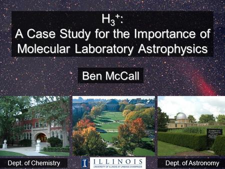 H 3 + : A Case Study for the Importance of Molecular Laboratory Astrophysics Ben McCall Dept. of ChemistryDept. of Astronomy.