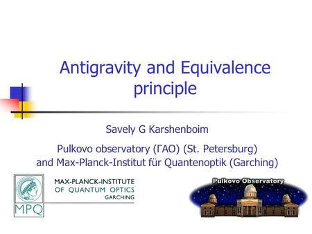 Antigravity and Equivalence principle Savely G Karshenboim Pulkovo observatory (ГАО) (St. Petersburg) and Max-Planck-Institut für Quantenoptik (Garching)