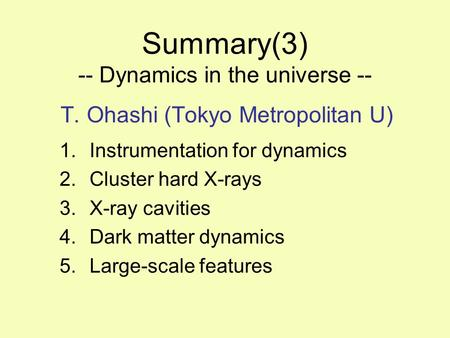 Summary(3) -- Dynamics in the universe -- T. Ohashi (Tokyo Metropolitan U) 1.Instrumentation for dynamics 2.Cluster hard X-rays 3.X-ray cavities 4.Dark.