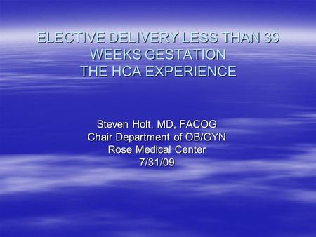 ELECTIVE DELIVERY LESS THAN 39 WEEKS GESTATION THE HCA EXPERIENCE Steven Holt, MD, FACOG Chair Department of OB/GYN Rose Medical Center 7/31/09.
