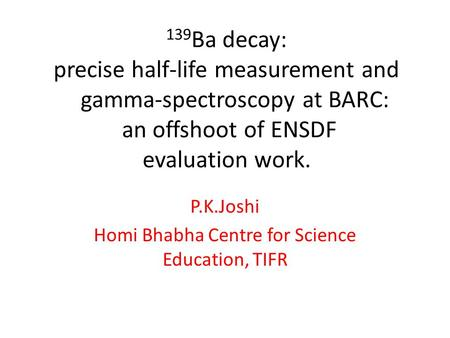 139 Ba decay: precise half-life measurement and gamma-spectroscopy at BARC: an offshoot of ENSDF evaluation work. P.K.Joshi Homi Bhabha Centre for Science.