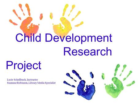 Child Development Research Project Lucie Schellbach, Instructor Suzanne Robinson, Library Media Specialist.