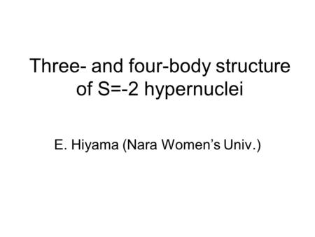 Three- and four-body structure of S=-2 hypernuclei E. Hiyama (Nara Women's Univ.)