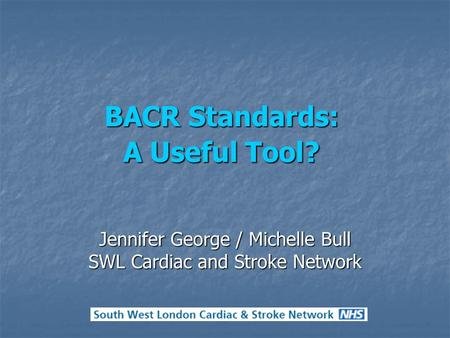 BACR Standards: A Useful Tool? Jennifer George / Michelle Bull SWL Cardiac and Stroke Network.