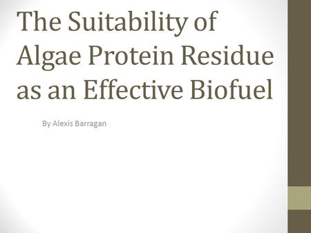 The Suitability of Algae Protein Residue as an Effective Biofuel By Alexis Barragan.