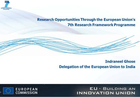 1 Research Opportunities Through the European Union's 7th Research Framework Programme Indraneel Ghose Delegation of the European Union to India.