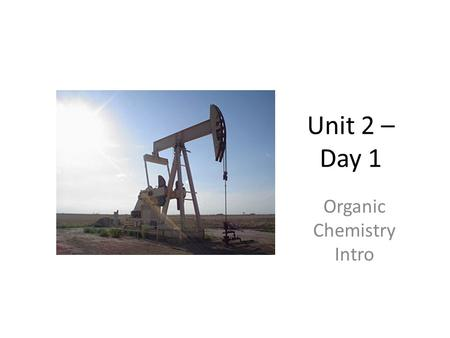 Unit 2 – Day 1 Organic Chemistry Intro. Organic Chemistry Organic chemistry is the study of compounds found in living things. The most common elements.