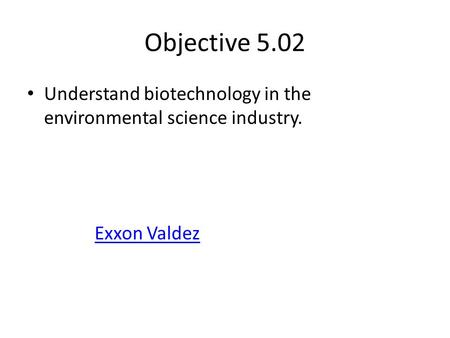 Objective 5.02 Understand biotechnology in the environmental science industry. Exxon Valdez.
