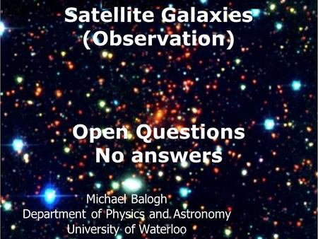 Satellite Galaxies (Observation) Open Questions No answers Michael Balogh Department of Physics and Astronomy University of Waterloo.