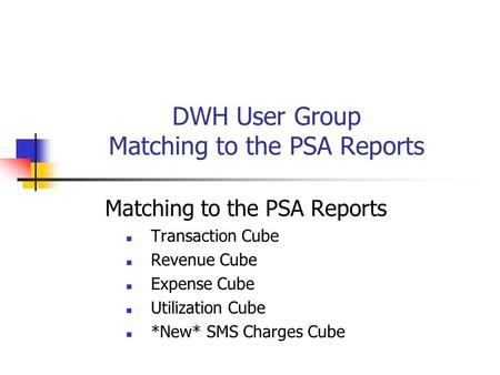 DWH User Group Matching to the PSA Reports Matching to the PSA Reports Transaction Cube Revenue Cube Expense Cube Utilization Cube *New* SMS Charges Cube.