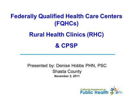 Presented by: Denise Hobbs PHN, PSC Shasta County November 2, 2011 Federally Qualified Health Care Centers (FQHCs) Rural Health Clinics (RHC) & CPSP.