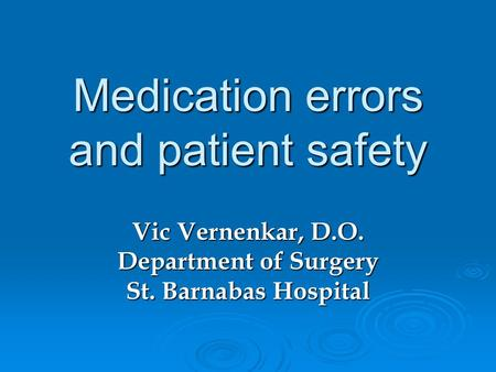 Medication errors and patient safety Vic Vernenkar, D.O. Department of Surgery St. Barnabas Hospital.