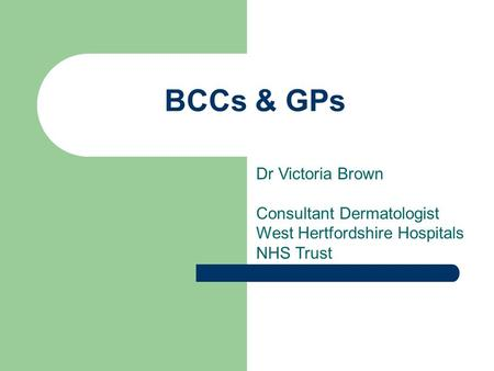 BCCs & GPs Dr Victoria Brown Consultant Dermatologist West Hertfordshire Hospitals NHS Trust.