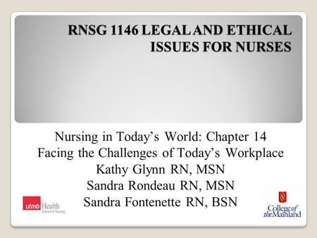 RNSG 1146 LEGAL AND ETHICAL ISSUES FOR NURSES Nursing in Today's World: Chapter 14 Facing the Challenges of Today's Workplace Kathy Glynn RN, MSN Sandra.