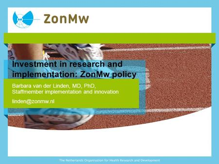 Investment in research and implementation: ZonMw policy Barbara van der Linden, MD, PhD, Staffmember implementation and innovation