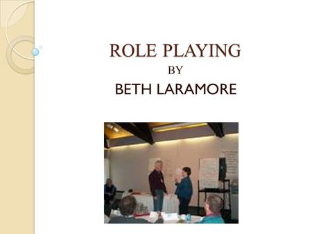 ROLE PLAYING BY BETH LARAMORE. Role Playing Role Playing is a dramatic approach in which individuals assume the roles of others; usually unscripted, spontaneous.