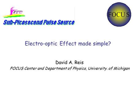 Electro-optic Effect made simple? David A. Reis FOCUS Center and Department of Physics, University. of Michigan.
