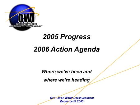 Council on Workforce Investment December 9, 2005 2005 Progress 2006 Action Agenda Where we've been and where we're heading.