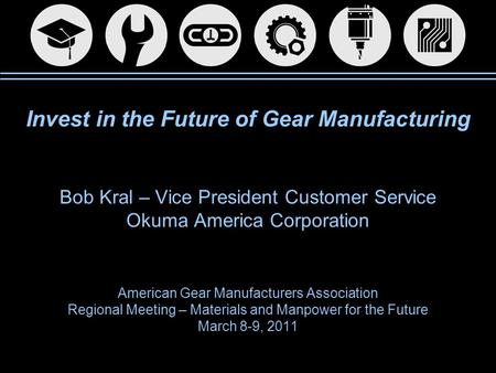 Invest in the Future of Gear Manufacturing Bob Kral – Vice President Customer Service Okuma America Corporation American Gear Manufacturers Association.