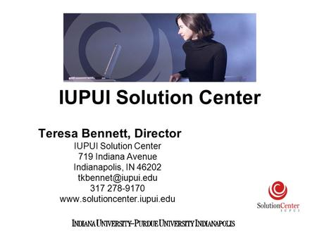 Teresa Bennett, Director IUPUI Solution Center 719 Indiana Avenue Indianapolis, IN 46202 317 278-9170  IUPUI.