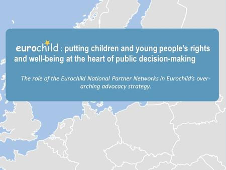 The role of the National Partner Networks THE EUROPEAN NETWORK PROMOTING THE WELFARE AND RIGHTS OF CHILDREN IN EUROPE Who are we? What do we do? Why join.