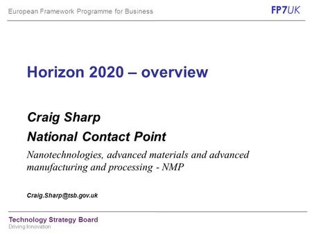 European Framework Programme for Business FP7 UK Technology Strategy Board Driving Innovation Horizon 2020 – overview Craig Sharp National Contact Point.