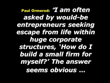 I am often asked by would-be entrepreneurs seeking escape from life within huge corporate structures, 'How do I build a small firm for myself?' The answer.