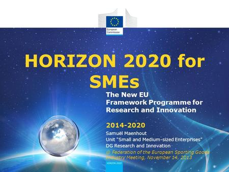The New EU Framework Programme for Research and Innovation 2014-2020 HORIZON 2020 for SMEs Samuël Maenhout Unit Small and Medium-sized Enterprises DG.