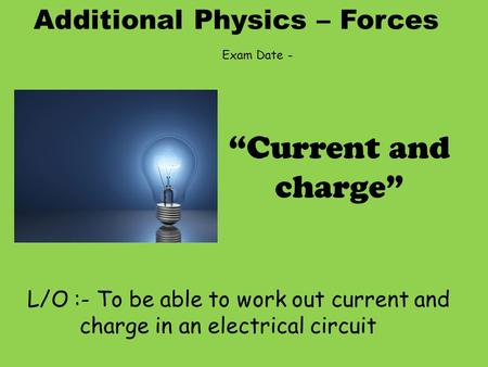 "Additional Physics – Forces L/O :- To be able to work out current and charge in an electrical circuit ""Current and charge"" Exam Date -"